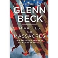 Miracles and Massacres True and Untold Stories of the Making of America by Beck, Glenn, 9781476771205