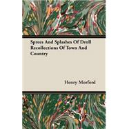 Sprees and Splashes of Droll Recollections of Town and Country by Morford, Henry, 9781406771206