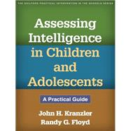 Assessing Intelligence in Children and Adolescents A Practical Guide by Kranzler, John H.; Floyd, Randy G., 9781462511211