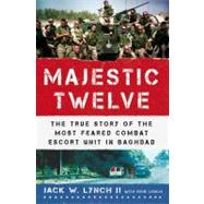 The Majestic Twelve The True Story of the Most Feared Combat Escort Unit in Baghdad by Lynch, Jack W., II; Lynch, Rick, 9780312561215