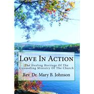 Love in Action: The Healing Heritage of the Counseling Ministry of the Church by Johnson, Mary B., 9781482061215