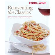 Food and Wine Reinventing the Classics : Simple and Creative Ways to Rethink the Recipes America Loves Best, with Wines to Match by Cowin, Dana, 9781603201216