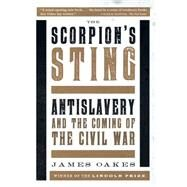 The Scorpion's Sting: Antislavery and the Coming of the Civil War by Oakes, James, 9780393351217