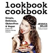 Lookbook Cookbook Simple, Delicious, Gluten-free & Vegan Dishes for Fashion Loving Foodies by Milan, Jessica, 9781624141218