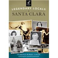 Legendary Locals of Santa Clara: California by Tower, Clarence Robert; Lichtenstein, Ken, 9781467101219