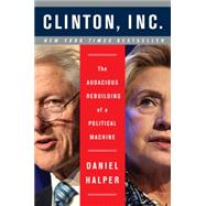 Clinton, Inc.: The Audacious Rebuilding of a Political Machine by Halper, Daniel, 9780062311221