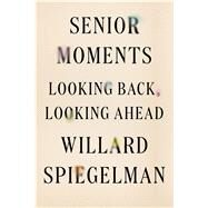 Senior Moments Looking Back, Looking Ahead by Spiegelman, Willard, 9780374261221