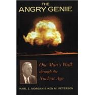 The Angry Genie: One Man's Walk Through the Nuclear Age by Morgan, Karl Ziegler; Peterson, Ken M.; Morang, Karl Z., 9780806131221