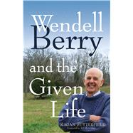 Wendell Berry and the Given Life by Sutterfield, Ragan, 9781632531223