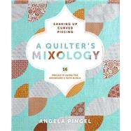 A Quilter's Mixology: Shaking Up Curved Piecing by Pingel, Angela, 9781620331224