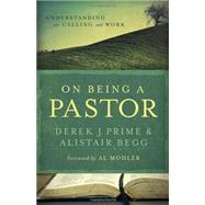 On Being a Pastor Understanding Our Calling and Work by Prime, Derek J.; Begg, Alistair; Mohler, Al, 9780802431226
