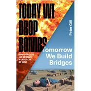 Today We Drop Bombs, Tomorrow We Build Bridges by Gill, Peter, 9781783601226