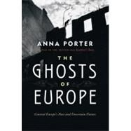 The Ghosts of Europe Central Europe's Past and Uncertain Future by Porter, Anna, 9780312681227