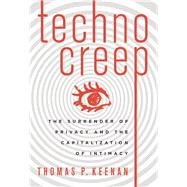 Technocreep The Surrender of Privacy and the Capitalization of Intimacy by Keenan, Thomas P., 9781771641227