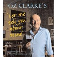 Oz Clarke's Let Me Tell You About Wine A Beginner's Guide to Understanding and Enjoying Wine by Clarke, Oz, 9781402771231
