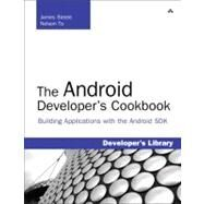 The Android Developer's Cookbook Building Applications with the Android SDK: Building Applications with the Android SDK by Steele, James; To, Nelson, 9780321741233
