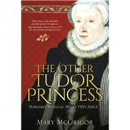 The Other Tudor Princess: Margaret Douglas, Henry VIII's Niece by McGrigor, Mary, 9780750961233