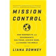 Mission Control: How Nonprofits and Governments Can Focus, Achieve More, and Change the World by Downey,Liana, 9781629561233