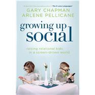 Growing Up Social Raising Relational Kids in a Screen-Driven World by Chapman, Gary D; Pellicane, Arlene, 9780802411235