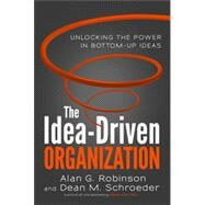 The Idea-Driven Organization: Unlocking the Power in Bottom-Up Ideas by Robinson, Alan G.; Schroeder, Dean M., 9781626561236