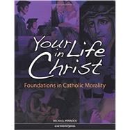 Your Life in Christ : Foundations of Catholic Morality by Pennock, Michael, 9781594711237
