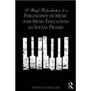 A Brief Introduction to A Philosophy of Music and Music Education as Social Praxis by A. Regelski; Thomas, 9781138921238