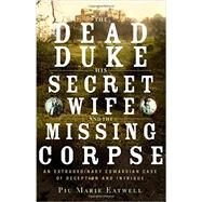 The Dead Duke, His Secret Wife, and the Missing Corpse by Eatwell, Piu Marie, 9781631491238