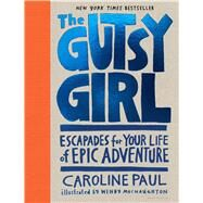 The Gutsy Girl Escapades for Your Life of Epic Adventure by Paul, Caroline; Macnaughton, Wendy, 9781632861238
