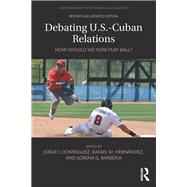 Debating U.S.-Cuban Relations: How Should We Now Play Ball? by Dominguez; Jorge I., 9781138281240