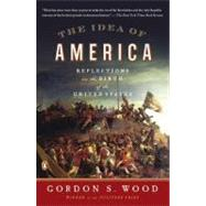 The Idea of America Reflections on the Birth of the United States by Wood, Gordon S., 9780143121244