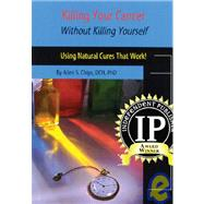 Killing Your Cancer Without Killing Yourself: The Natural Cure That Works! by Chips, Allen, 9781929661244
