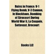 Ruins in France : V-1 Flying Bomb, V-3 Cannon, le Blockhaus, Bombing of Siracourt During World War Ii, la Coupole, Sottevast, Brécourt by , 9781155681245