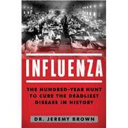 Influenza The Hundred Year Hunt to Cure the Deadliest Disease in History by Brown, Jeremy, 9781501181245