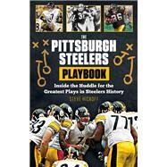 The Pittsburgh Steelers Playbook: Inside the Huddle for the Greatest Plays in Steelers History by Hickoff, Steve, 9781629371245