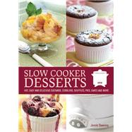 Slow Cooker Desserts : Hot, Easy, and Delicious Custards, Cobblers, Souffles, Pies, Cakes, and More