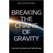 Breaking the Chains of Gravity The Story of Spaceflight before NASA by Teitel, Amy Shira, 9781472911247