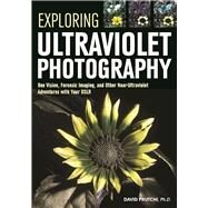 Exploring Ultraviolet Photography Bee Vision, Forensic Imaging, and Other NearUltraviolet Adventures with Your DSLR by Prutchi, David, 9781682031247