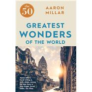 The 50 Greatest Wonders of the World by Millar, Aaron, 9781785781247