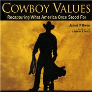 Cowboy Values Recapturing What America Once Stood For by Owen, James P., 9781493001248