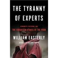 The Tyranny of Experts: Economists, Dictators, and the Forgotten Rights of the Poor by Easterly, William, 9780465031252