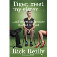 Tiger, Meet My Sister...: And Other Things I Probably Shouldn't Have Said by Reilly, Rick, 9780399171253