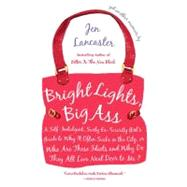 Bright Lights, Big Ass : A Self-Indulgent, Surly, Ex-Sorority Girl's Guide to Why It Often Sucks in the City, or Who Are All These Idiots and Why Do They All Live Next Door to Me? by Lancaster, Jen (Author), 9780451221254