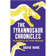The Tyrannosaur Chronicles The Biology of the Tyrant Dinosaurs by Hone, David, 9781472911254