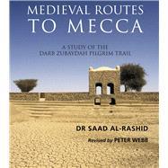 Medieval Routes to Mecca by Rashid, Sa'ad Bin 'abd Al-'aziz; Webb, Peter, 9781908531254