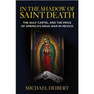 In the Shadow of Saint Death The Gulf Cartel and the Price of America's Drug War in Mexico by Deibert, Michael, 9780762791255