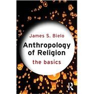 Anthropology of Religion: The Basics by Bielo; James S., 9780415731256