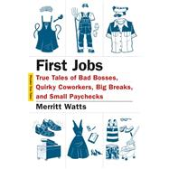 First Jobs True Tales of Bad Bosses, Quirky Coworkers, Big Breaks, and Small Paychecks by Watts, Merritt; Yanagihara, Hanya, 9781250061256