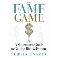 The Fame Game: A Superstar's Guide to Getting Rich and Famous by Knazev, Sergey, 9781590791257