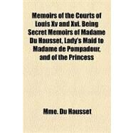 Memoirs of the Courts of Louis XV and XVI Being Secret Memoirs of Madame Du Hausset, Lady's Maid to Madame De Pompadour, and of the Princess Lamballe by Du Hausset, Mme, 9781153641258