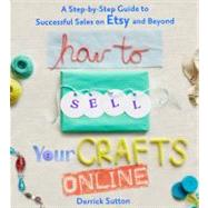How to Sell Your Crafts Online A Step-by-Step Guide to Successful Sales on Etsy and Beyond by Sutton, Derrick, 9780312541262